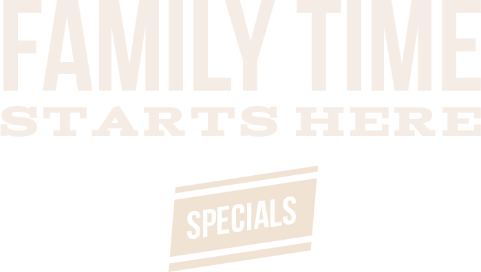 Family Time Starts Here. Click to see specials.